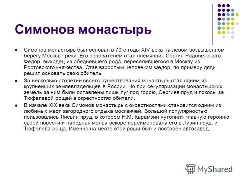 Симонов монастырь Симонов монастырь был основан в 70-е годы XIV века на левом возвышенном берегу Москвы- реки. Его основателем стал племянник Сергия Радонежского Федор, выходец из обедневшего рода, переселившегося в Москву из Ростовского княжества. С