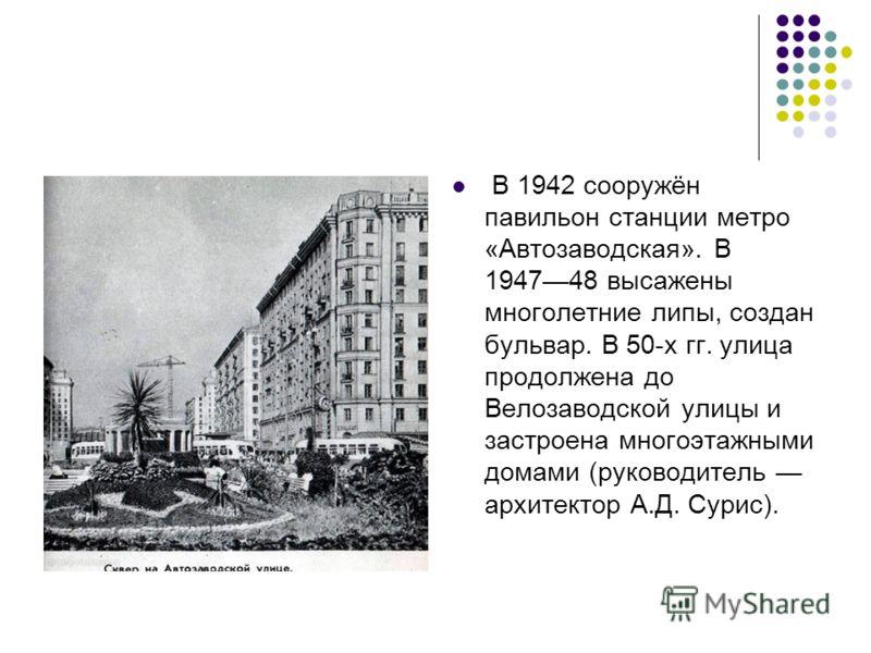 В 1942 сооружён павильон станции метро «Автозаводская». В 194748 высажены многолетние липы, создан бульвар. В 50-х гг. улица продолжена до Велозаводской улицы и застроена многоэтажными домами (руководитель архитектор А.Д. Сурис).