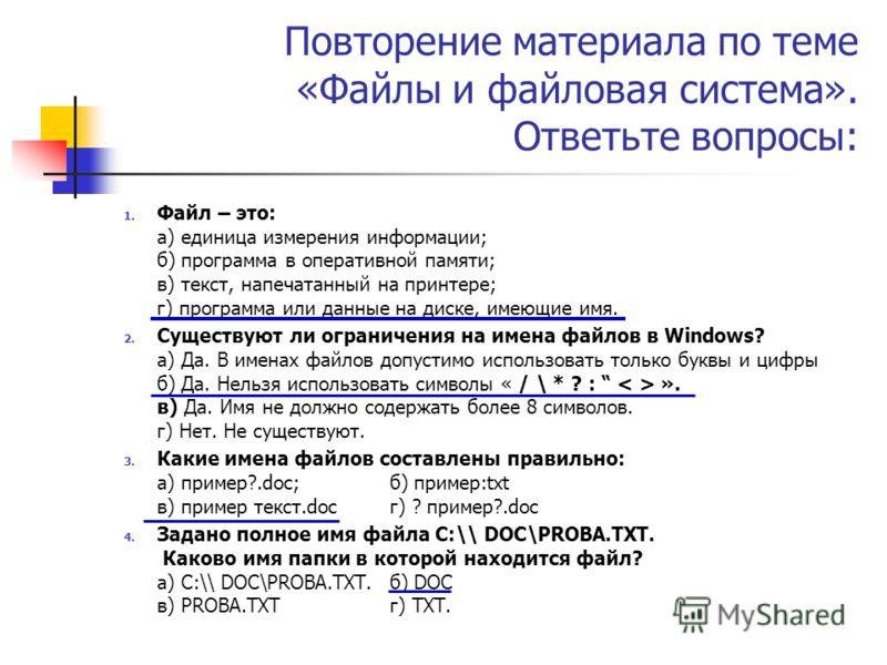Повторение материала по теме «Файлы и файловая система». Ответьте вопросы: 1. Файл – это: а) единица измерения информации; б) программа в оперативной памяти; в) текст, напечатанный на принтере; г) программа или данные на диске, имеющие имя. 2. Сущест