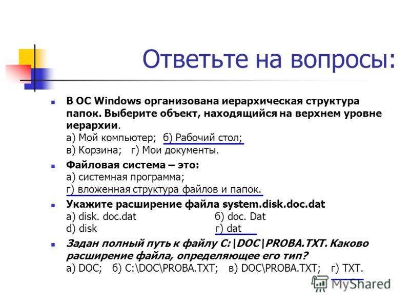 Ответьте на вопросы: В ОС Windows организована иерархическая структура папок. Выберите объект, находящийся на верхнем уровне иерархии. а) Мой компьютер; б) Рабочий стол; в) Корзина; г) Мои документы. Файловая система – это: а) системная программа; г)