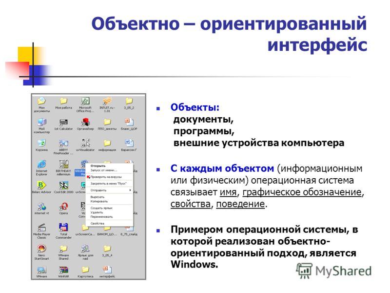 Объектно – ориентированный интерфейс Объекты: документы, программы, внешние устройства компьютера С каждым объектом (информационным или физическим) операционная система связывает имя, графическое обозначение, свойства, поведение. Примером операционно