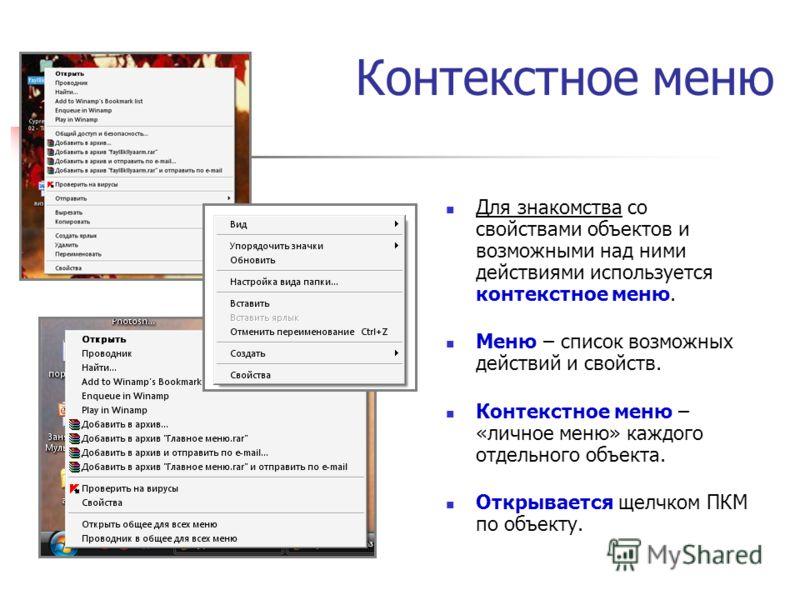 Контекстное меню Для знакомства со свойствами объектов и возможными над ними действиями используется контекстное меню. Меню – список возможных действий и свойств. Контекстное меню – «личное меню» каждого отдельного объекта. Открывается щелчком ПКМ по