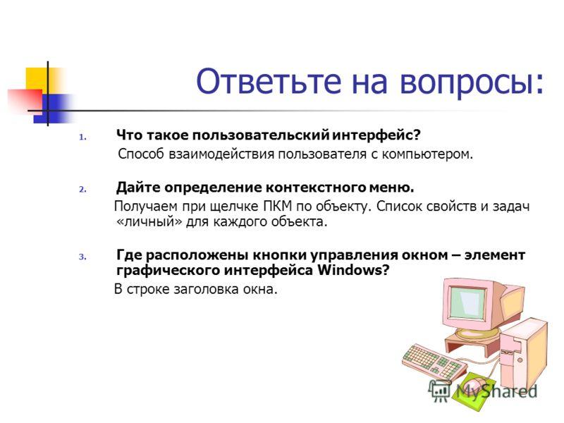 Ответьте на вопросы: 1. Что такое пользовательский интерфейс? Способ взаимодействия пользователя с компьютером. 2. Дайте определение контекстного меню. Получаем при щелчке ПКМ по объекту. Список свойств и задач «личный» для каждого объекта. 3. Где ра