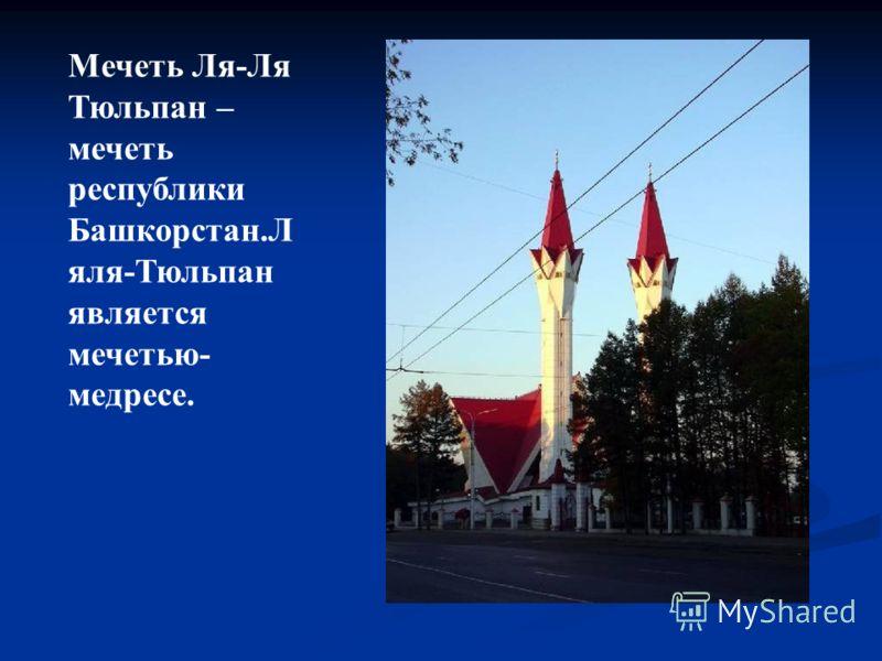 Мечеть Ля-Ля Тюльпан – мечеть республики Башкорстан.Л яля-Тюльпан является мечетью- медресе.