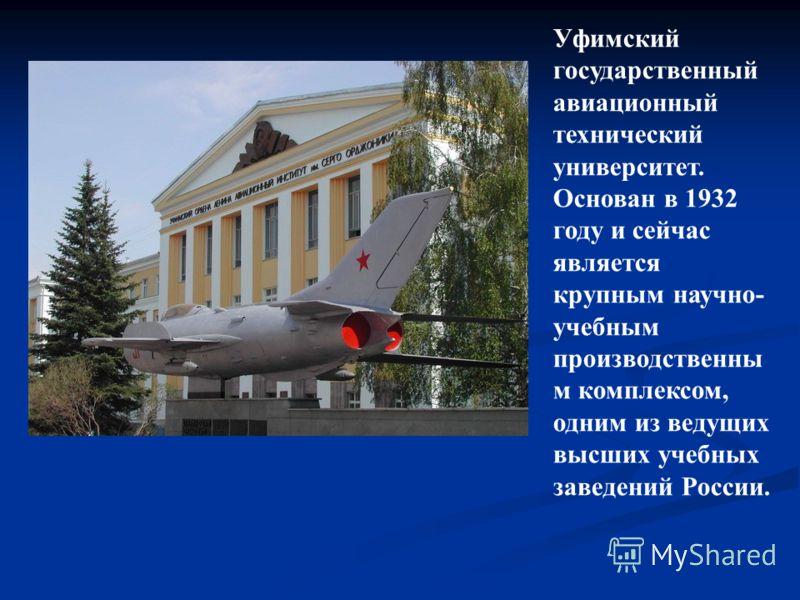 Уфимский государственный авиационный технический университет. Основан в 1932 году и сейчас является крупным научно- учебным производственны м комплексом, одним из ведущих высших учебных заведений России.