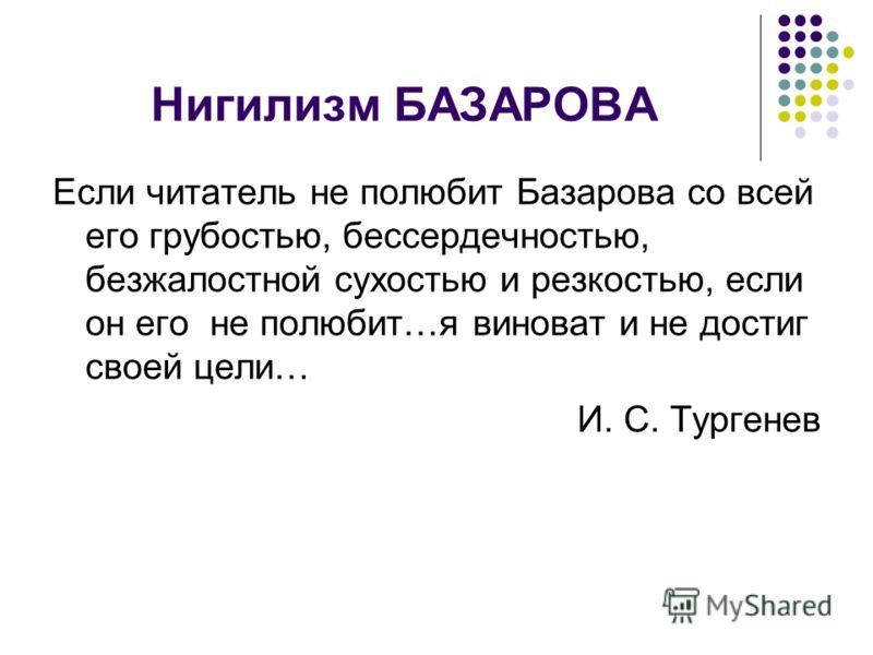 Нигилизм БАЗАРОВА Если читатель не полюбит Базарова со всей его грубостью, бессердечностью, безжалостной сухостью и резкостью, если он его не полюбит…я виноват и не достиг своей цели… И. С. Тургенев