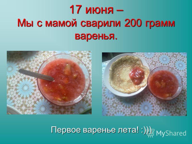17 июня – Мы с мамой сварили 200 грамм варенья. Первое варенье лета! :)))