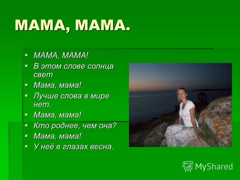 МАМА, МАМА. МАМА, МАМА! МАМА, МАМА! В этом слове солнца свет В этом слове солнца свет Мама, мама! Мама, мама! Лучше слова в мире нет. Лучше слова в мире нет. Мама, мама! Мама, мама! Кто роднее, чем она? Кто роднее, чем она? Мама, мама! Мама, мама! У