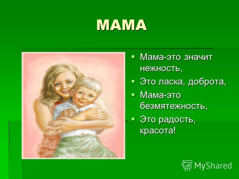 МАМА Мама-это значит нежность, Мама-это значит нежность, Это ласка, доброта, Это ласка, доброта, Мама-это безмятежность, Мама-это безмятежность, Это радость, красота! Это радость, красота!