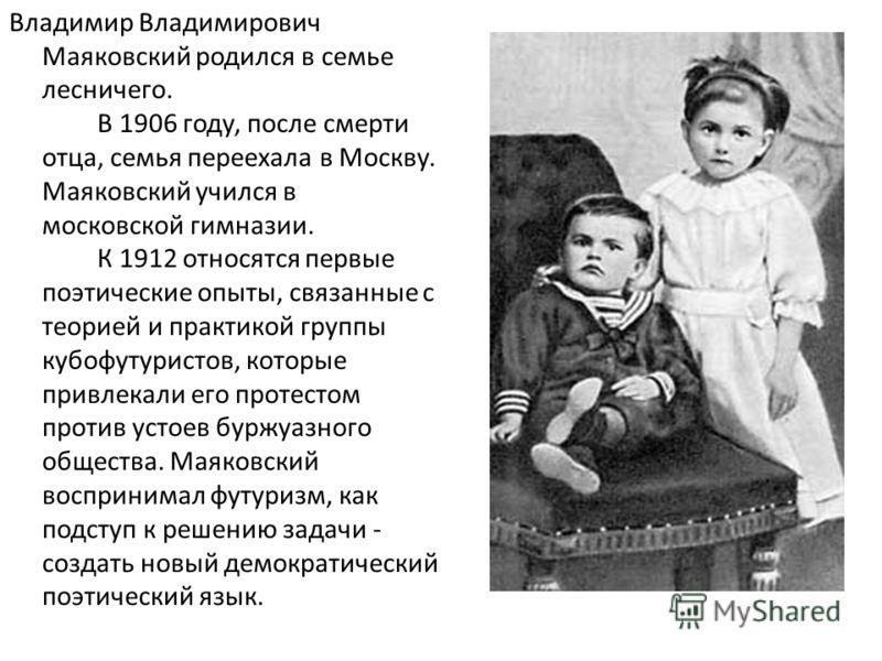 Владимир Владимирович Маяковский родился в семье лесничего. В 1906 году, после смерти отца, семья переехала в Москву. Маяковский учился в московской гимназии. К 1912 относятся первые поэтические опыты, связанные с теорией и практикой группы кубофутур