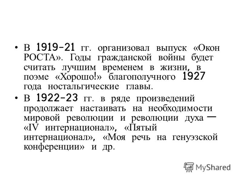 В 1919-21 гг. организовал выпуск «Окон РОСТА». Годы гражданской войны будет считать лучшим временем в жизни, в поэме «Хорошо ! » благополучного 1927 года ностальгические главы. В 1922-23 гг. в ряде произведений продолжает настаивать на необходимости
