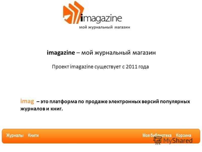 мой журнальный магазин imagazine – мой журнальный магазин Проект imagazine существует с 2011 года imag – это платформа по продаже электронных версий популярных журналов и книг.