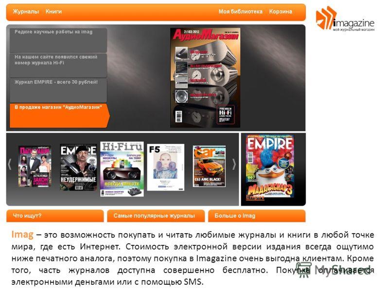 Imag – это возможность покупать и читать любимые журналы и книги в любой точке мира, где есть Интернет. Стоимость электронной версии издания всегда ощутимо ниже печатного аналога, поэтому покупка в Imagazine очень выгодна клиентам. Кроме того, часть