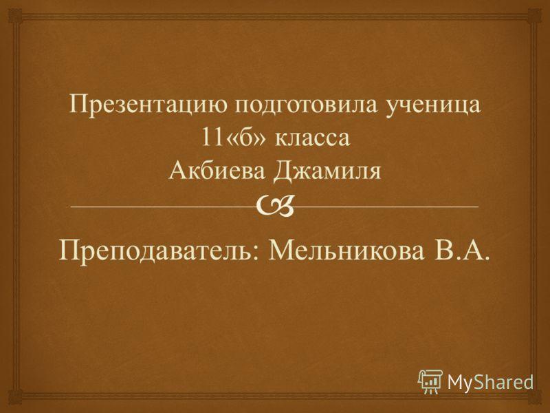 Презентацию подготовила ученица 11« б » класса Акбиева Джамиля Преподаватель : Мельникова В. А.