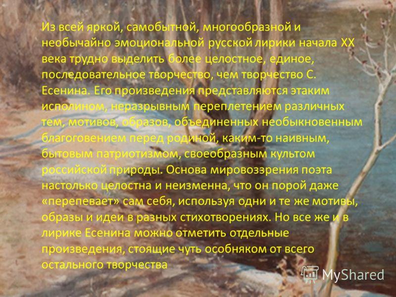 Из всей яркой, самобытной, многообразной и необычайно эмоциональной русской лирики начала XX века трудно выделить более целостное, единое, последовательное творчество, чем творчество С. Есенина. Его произведения представляются этаким исполином, нераз
