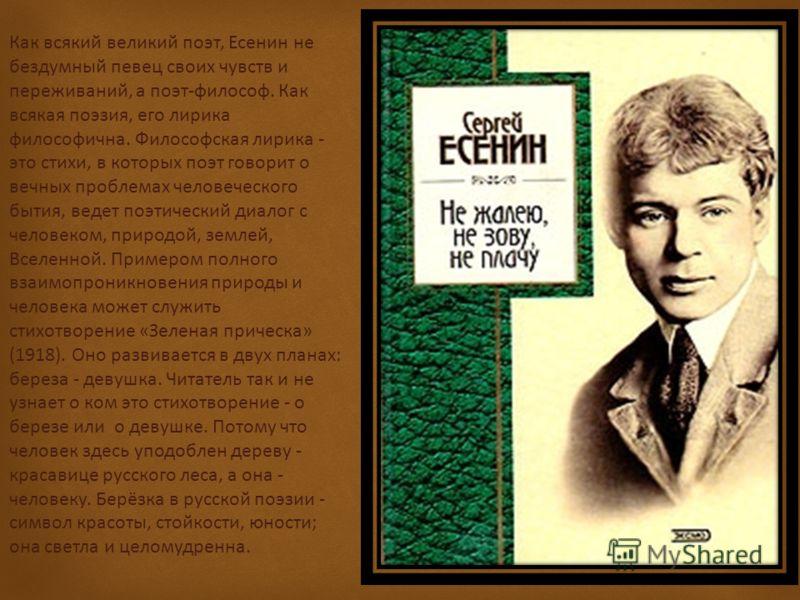 Как всякий великий поэт, Есенин не бездумный певец своих чувств и переживаний, а поэт-философ. Как всякая поэзия, его лирика философична. Философская лирика - это стихи, в которых поэт говорит о вечных проблемах человеческого бытия, ведет поэтический