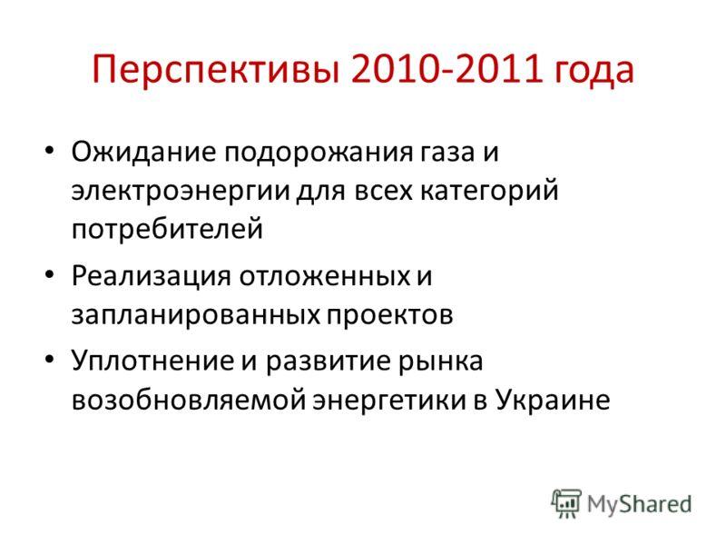 Перспективы 2010-2011 года Ожидание подорожания газа и электроэнергии для всех категорий потребителей Реализация отложенных и запланированных проектов Уплотнение и развитие рынка возобновляемой энергетики в Украине