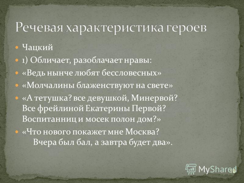 Чацкий 1) Обличает, разоблачает нравы: «Ведь нынче любят бессловесных» «Молчалины блаженствуют на свете» «А тетушка? все девушкой, Минервой? Все фрейлиной Екатерины Первой? Воспитанниц и мосек полон дом?» «Что нового покажет мне Москва? Вчера был бал