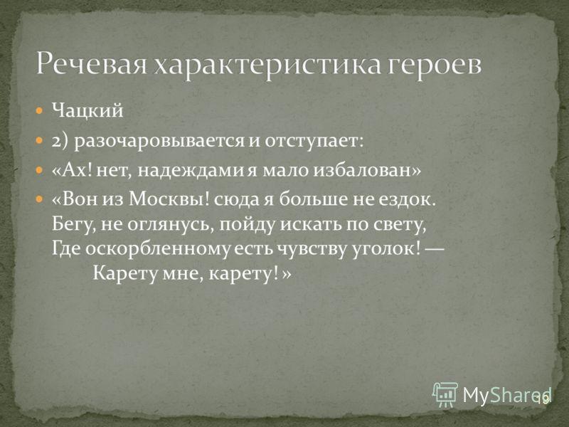 Чацкий 2) разочаровывается и отступает: «Ах! нет, надеждами я мало избалован» «Вон из Москвы! сюда я больше не ездок. Бегу, не оглянусь, пойду искать по свету, Где оскорбленному есть чувству уголок! Карету мне, карету! » 19