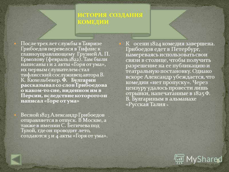 После трех лет службы в Тавризе Грибоедов перевелся в Тифлис к главноуправляющему Грузией А. П. Ермолову (февраль 1822). Там были написаны 1 и 2 акты «Горя от ума», их первым слушателем стал тифлисский сослуживец автора В. К. Кюхельбекер. Ф. Булгарин
