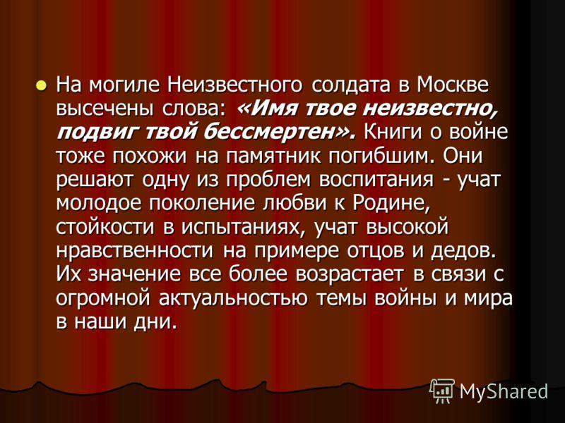 На могиле Неизвестного солдата в Москве высечены слова: «Имя твое неизвестно, подвиг твой бессмертен». Книги о войне тоже похожи на памятник погибшим. Они решают одну из проблем воспитания - учат молодое поколение любви к Родине, стойкости в испытани