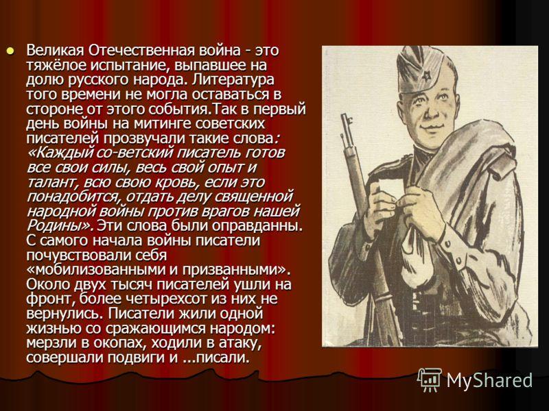 Великая Отечественная война - это тяжёлое испытание, выпавшее на долю русского народа. Литература того времени не могла оставаться в стороне от этого события.Так в первый день войны на митинге советских писателей прозвучали такие слова: «Каждый со-ве