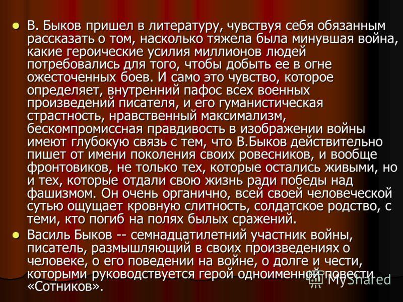 В. Быков пришел в литературу, чувствуя себя обязанным рассказать о том, насколько тяжела была минувшая война, какие героические усилия миллионов людей потребовались для того, чтобы добыть ее в огне ожесточенных боев. И само это чувство, которое опред