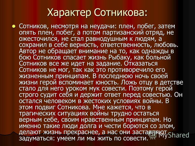 Характер Сотникова: Сотников, несмотря на неудачи: плен, побег, затем опять плен, побег, а потом партизанский отряд, не ожесточился, не стал равнодушным к людям, а сохранил в себе верность, ответственность, любовь. Автор не обращает внимание на то, к