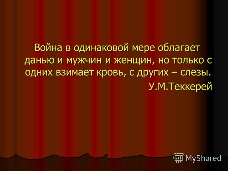 Война в одинаковой мере облагает данью и мужчин и женщин, но только с одних взимает кровь, с других – слезы. Война в одинаковой мере облагает данью и мужчин и женщин, но только с одних взимает кровь, с других – слезы. У.М.Теккерей У.М.Теккерей