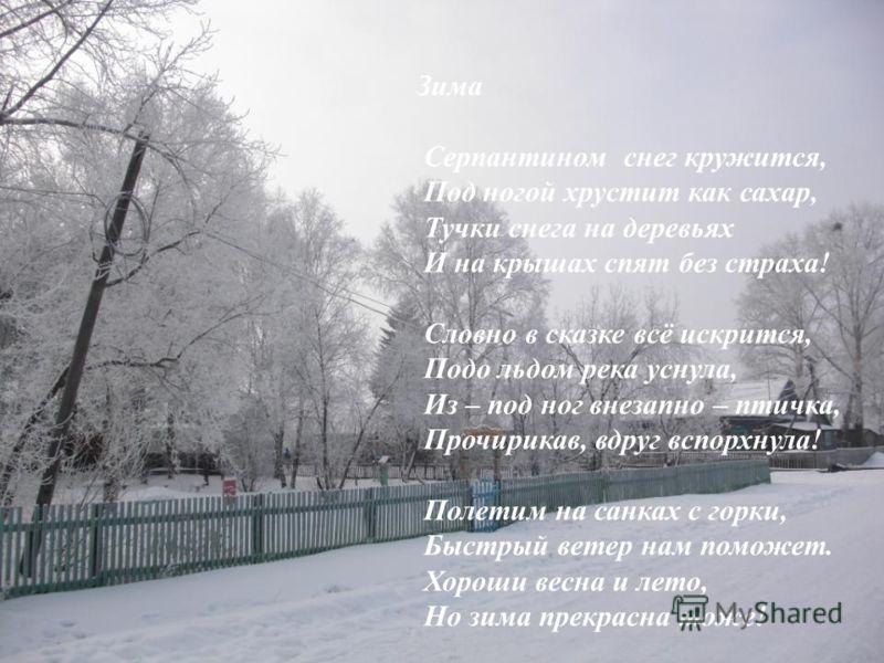 Зима Серпантином снег кружится, Под ногой хрустит как сахар, Тучки снега на деревьях И на крышах спят без страха! Словно в сказке всё искрится, Подо льдом река уснула, Из – под ног внезапно – птичка, Прочирикав, вдруг вспорхнула! Полетим на санках с