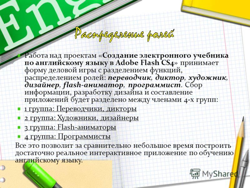 Работа над проектам «Создание электронного учебника по английскому языку в Adobe Flash CS4» принимает форму деловой игры с разделением функций, распределением ролей: переводчик, диктор, художник, дизайнер, flash-аниматор, программист. Сбор информации
