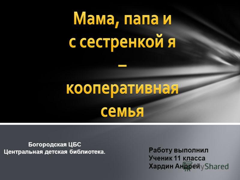 Работу выполнил Ученик 11 класса Хардин Андрей Богородская ЦБС Центральная детская библиотека.