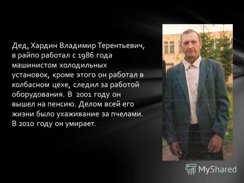 Дед, Хардин Владимир Терентьевич, в райпо работал с 1986 года машинистом холодильных установок, кроме этого он работал в колбасном цехе, следил за работой оборудования. В 2001 году он вышел на пенсию. Делом всей его жизни было ухаживание за пчелами.