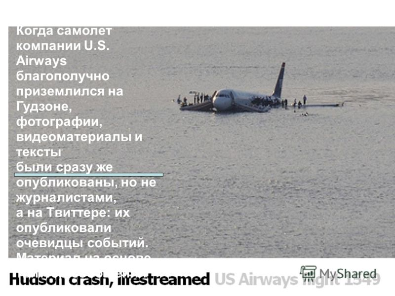 Когда самолет компании U.S. Airways благополучно приземлился на Гудзоне, фотографии, видеоматериалы и тексты были сразу же опубликованы, но не журналистами, а на Твиттере: их опубликовали очевидцы событий. Материал на основе твитер-сообщений подготов