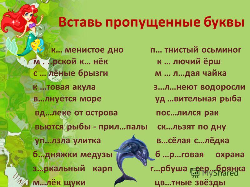 Вставь пропущенные буквы к… менистое дно п… тнистый осьминог м...рской к… нёк к … лючий ёрш с … лёные брызги м … л…дая чайка к …товая акула з…л…неют водоросли в…лнуется море уд …вительная рыба вд…леке от острова пос…лился рак вьются рыбы - прил…палы