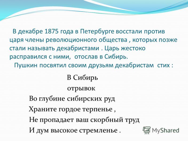 В декабре 1875 года в Петербурге восстали против царя члены революционного общества, которых позже стали называть декабристами. Царь жестоко расправился с ними, отослав в Сибирь. Пушкин посвятил своим друзьям декабристам стих : В Сибирь отрывок Во гл
