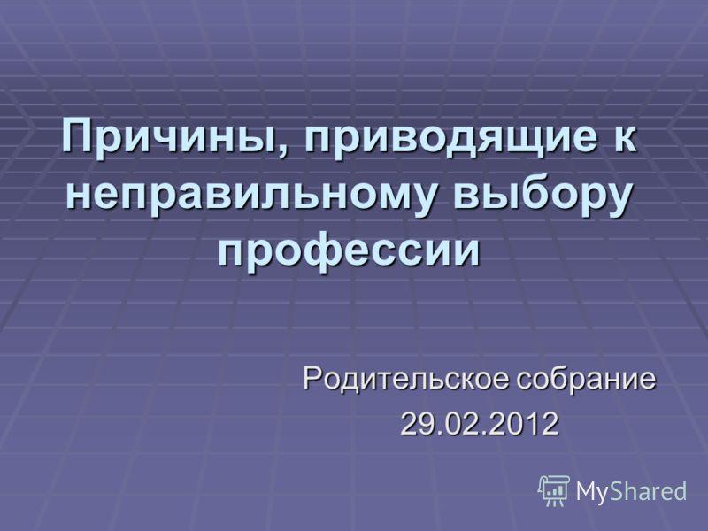 Причины, приводящие к неправильному выбору профессии Родительское собрание 29.02.2012