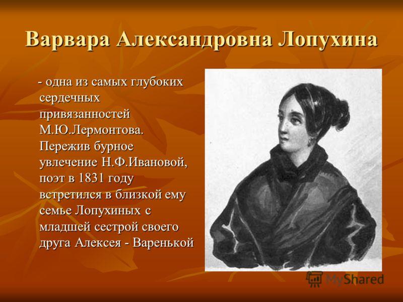 Варвара Александровна Лопухина - одна из самых глубоких сердечных привязанностей М.Ю.Лермонтова. Пережив бурное увлечение Н.Ф.Ивановой, поэт в 1831 году встретился в близкой ему семье Лопухиных с младшей сестрой своего друга Алексея - Варенькой - одн
