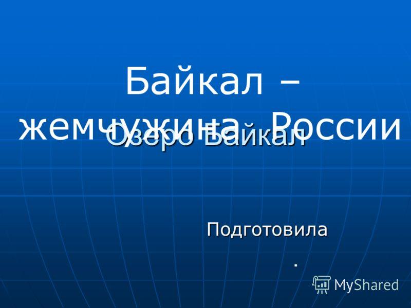 Озеро Байкал Подготовила Байкал – жемчужина России.