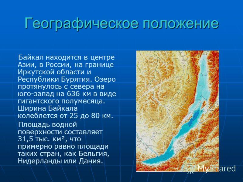 Географическое положение Байкал находится в центре Азии, в России, на границе Иркутской области и Республики Бурятия. Озеро протянулось с севера на юго-запад на 636 км в виде гигантского полумесяца. Ширина Байкала колеблется от 25 до 80 км. Площадь в