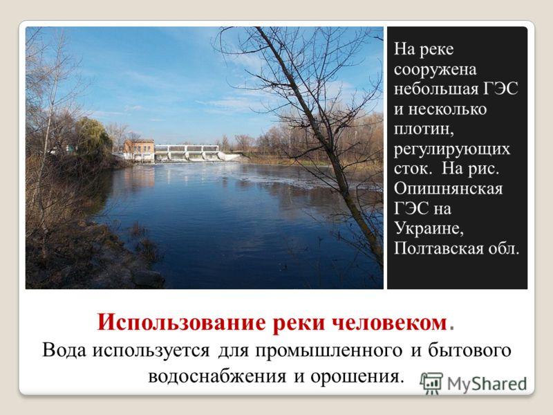 Использование реки человеком. Вода используется для промышленного и бытового водоснабжения и орошения. На реке сооружена небольшая ГЭС и несколько плотин, регулирующих сток. На рис. Опишнянская ГЭС на Украине, Полтавская обл.