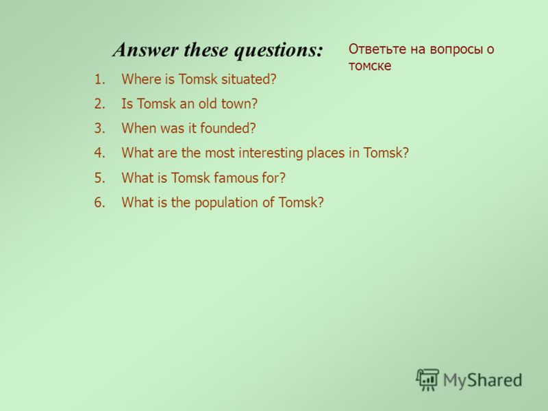 1.Where is Tomsk situated? 2.Is Tomsk an old town? 3.When was it founded? 4.What are the most interesting places in Tomsk? 5.What is Tomsk famous for? 6.What is the population of Tomsk? Answer these questions: Ответьте на вопросы о томске