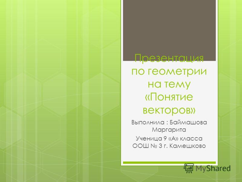 Презентация по геометрии на тему «Понятие векторов» Выполнила : Баймашова Маргарита Ученица 9 «А» класса ООШ 3 г. Камешково