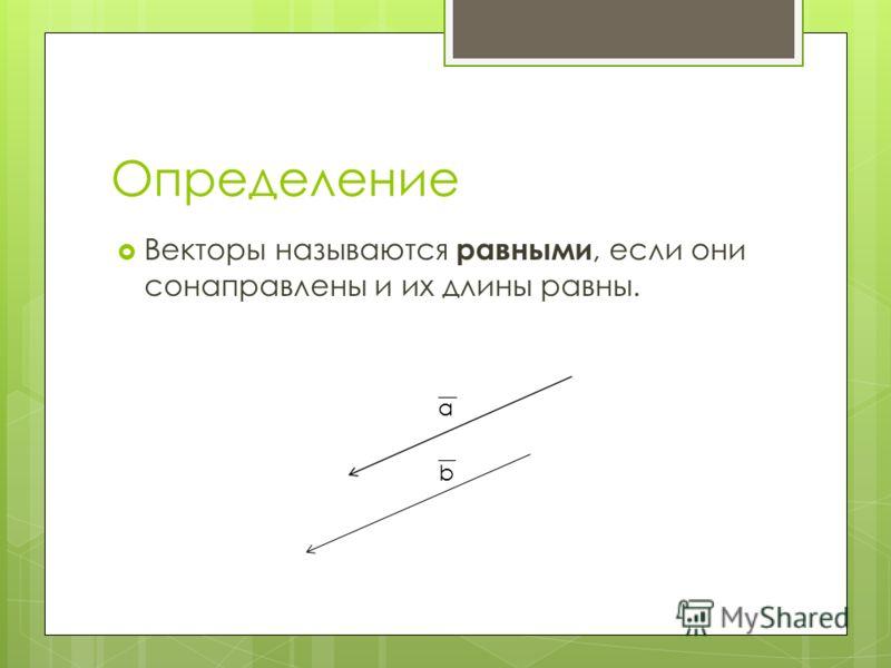 Определение Векторы называются равными, если они сонаправлены и их длины равны. а b