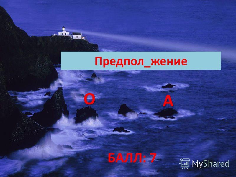 БАЛЛ: 7 Предпол_жение ОООО АААА