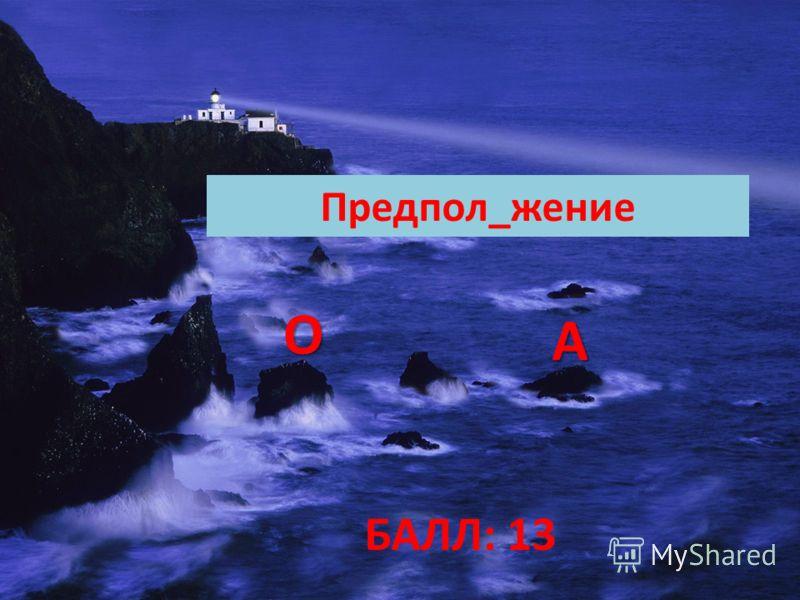 БАЛЛ: 13 Предпол_жение ОООО АААА