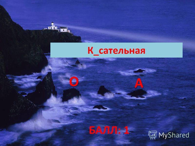ОООО АААА К_сательная БАЛЛ: 1