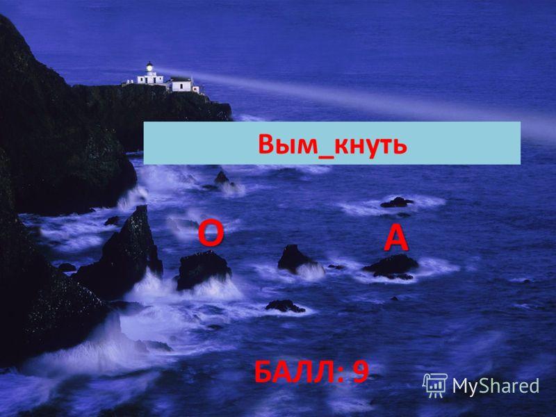 БАЛЛ: 9 Вым_кнуть ОООО АААА