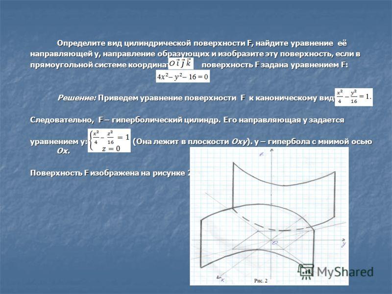 Определите вид цилиндрической поверхности F, найдите уравнение её Определите вид цилиндрической поверхности F, найдите уравнение её направляющей y, направление образующих и изобразите эту поверхность, если в прямоугольной системе координат поверхност