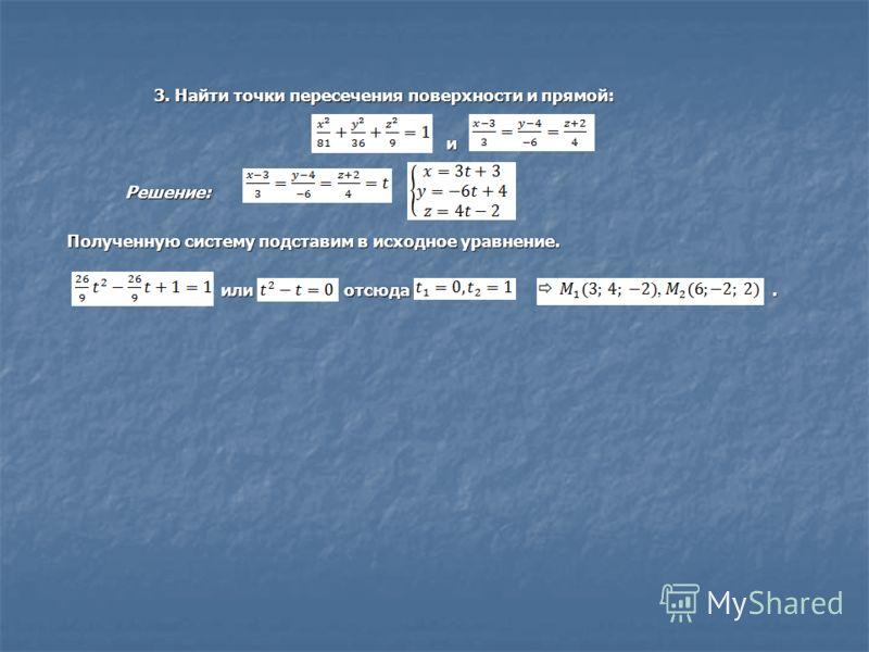 3. Найти точки пересечения поверхности и прямой: 3. Найти точки пересечения поверхности и прямой:и Решение:, Полученную систему подставим в исходное уравнение. или отсюда. или отсюда.